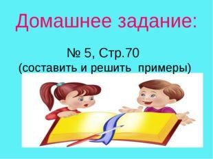 Домашнее задание: № 5, Стр.70 (составить и решить примеры)