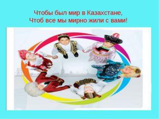 Чтобы был мир в Казахстане, Чтоб все мы мирно жили с вами!