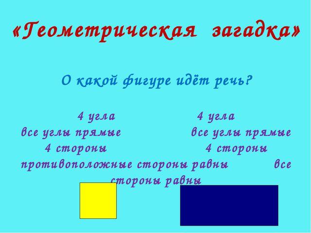 «Геометрическая загадка» О какой фигуре идёт речь? 4 угла 4 угла все углы пря...