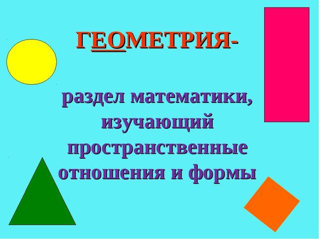 ГЕОМЕТРИЯ- раздел математики, изучающий пространственные отношения и формы