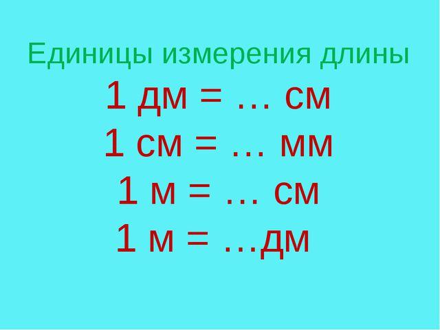 Единицы измерения длины 1 дм = … см 1 см = … мм 1 м = … см 1 м = …дм