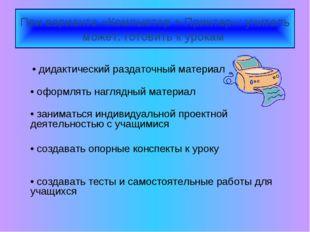 При варианте «Компьютер + Принтер»: учитель может: готовить к урокам • дидакт