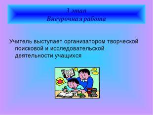3 этап Внеурочная работа  Учитель выступает организатором творческой поисков