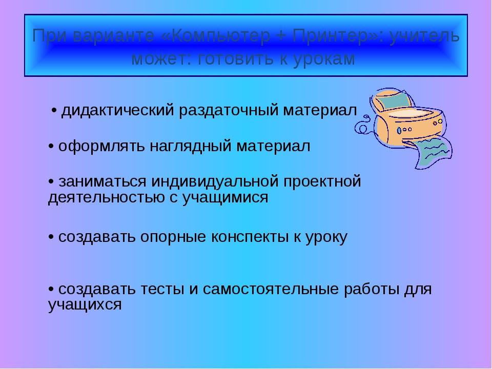 При варианте «Компьютер + Принтер»: учитель может: готовить к урокам • дидакт...