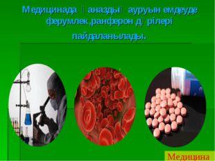 Медицинада қаназдық ауруын емдеуде ферумлек,ранферон дәрілері пайдаланылады.