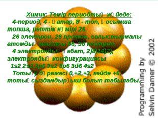 Химик: Темір периодтық жүйеде: 4-период, 4 - қатар, 8 - топ, қосымша топша, р