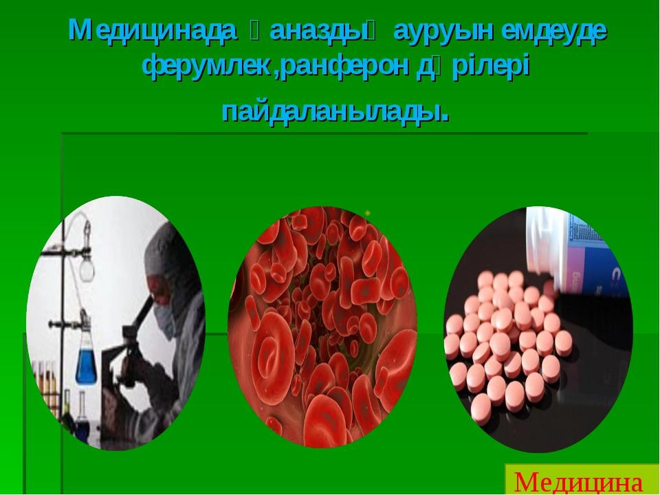 Медицинада қаназдық ауруын емдеуде ферумлек,ранферон дәрілері пайдаланылады....