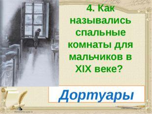 4. Как назывались спальные комнаты для мальчиков в XIX веке? Дортуары
