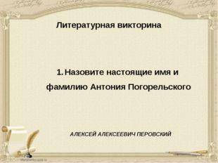 Литературная викторина Назовите настоящие имя и фамилию Антония Погорельского