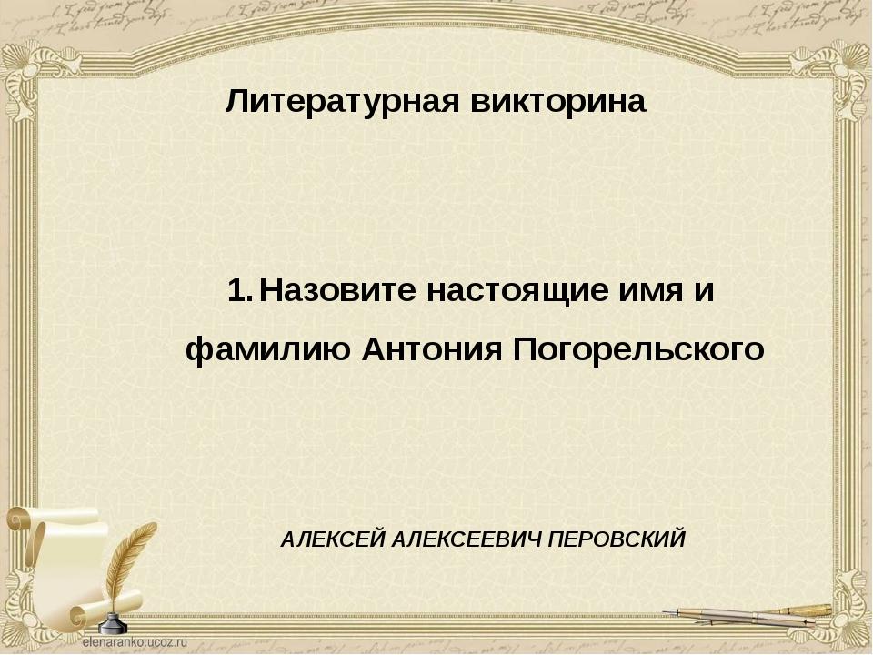 Литературная викторина Назовите настоящие имя и фамилию Антония Погорельского...