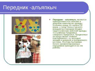 Передник -алъяпкыч Передник – алъяпкыч, являются принадлежностью женских и де
