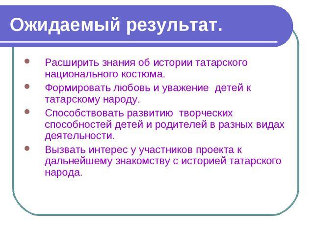 Ожидаемый результат. Расширить знания об истории татарского национального кос...