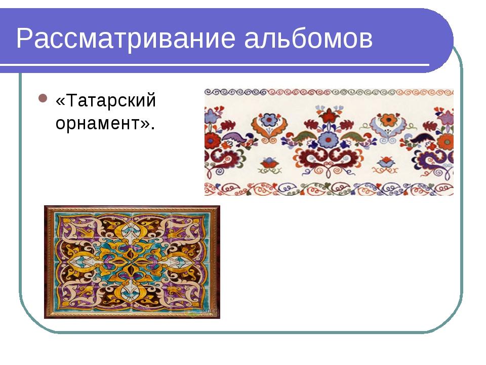 Рассматривание альбомов «Татарский орнамент».