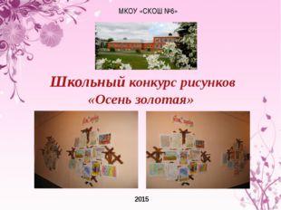 МКОУ «СКОШ №6» 2015 Школьный конкурс рисунков «Осень золотая»