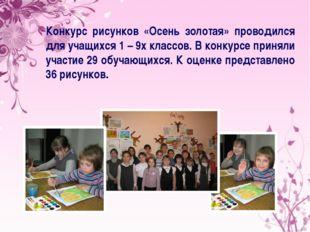 Конкурс рисунков «Осень золотая» проводился для учащихся 1 – 9х классов. В ко