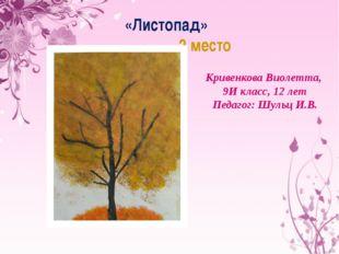 «Листопад» 2 место Кривенкова Виолетта, 9И класс, 12 лет Педагог: Шульц И.В.