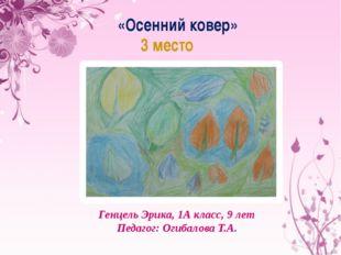 «Осенний ковер» 3 место Осенний ковер» 3 место Генцель Эрика, 1А класс, 9 лет
