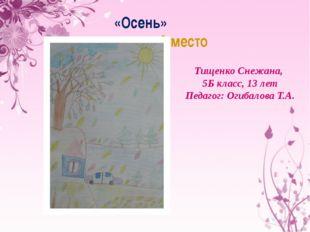 «Осень» 3 место Тищенко Снежана, 5Б класс, 13 лет Педагог: Огибалова Т.А.