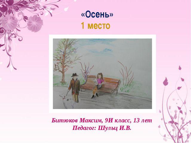 «Осень» 1 место Битюков Максим, 9И класс, 13 лет Педагог: Шульц И.В.