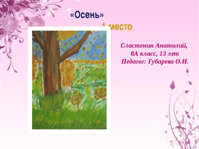 «Осень» 1 место Сластенин Анатолий, 8А класс, 13 лет Педагог: Губарева О.Н.