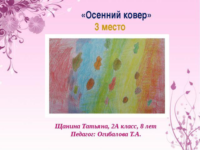 «Осенний ковер» 3 место Щанина Татьяна, 2А класс, 8 лет Педагог: Огибалова Т.А.