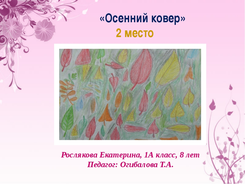 «Осенний ковер» 2 место Рослякова Екатерина, 1А класс, 8 лет Педагог: Огибало...