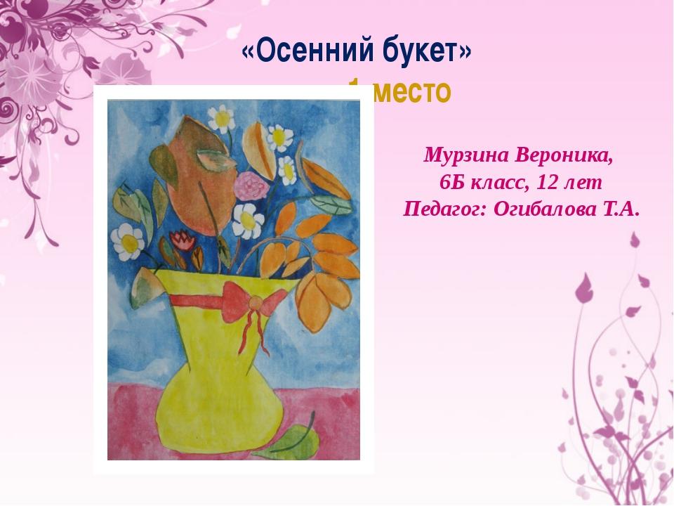 «Осенний букет» 1 место Мурзина Вероника, 6Б класс, 12 лет Педагог: Огибалова...