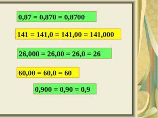 0,87 = 0,870 = 0,8700 141 = 141,0 = 141,00 = 141,000 26,000 = 26,00 = 26,0 =