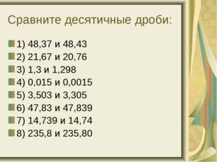 Сравните десятичные дроби: 1) 48,37 и 48,43 2) 21,67 и 20,76 3) 1,3 и 1,298 4