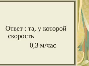 Ответ : та, у которой скорость 0,3 м/час