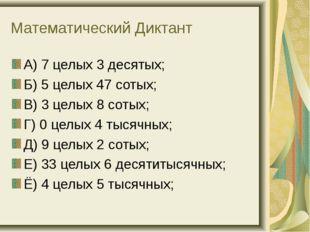 Математический Диктант А) 7 целых 3 десятых; Б) 5 целых 47 сотых; В) 3 целых