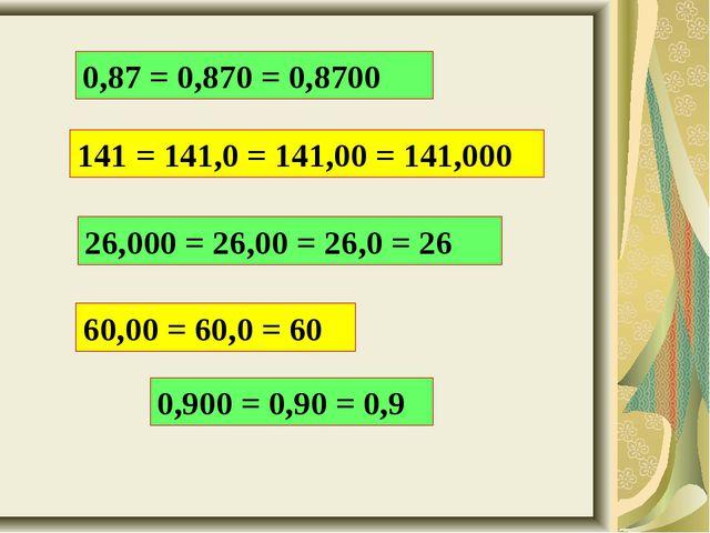 0,87 = 0,870 = 0,8700 141 = 141,0 = 141,00 = 141,000 26,000 = 26,00 = 26,0 =...