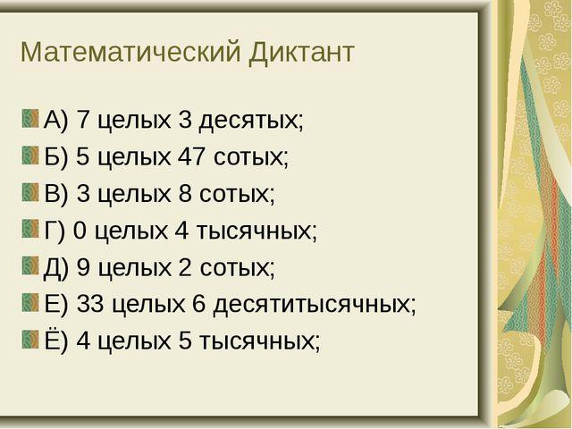 Математический Диктант А) 7 целых 3 десятых; Б) 5 целых 47 сотых; В) 3 целых...