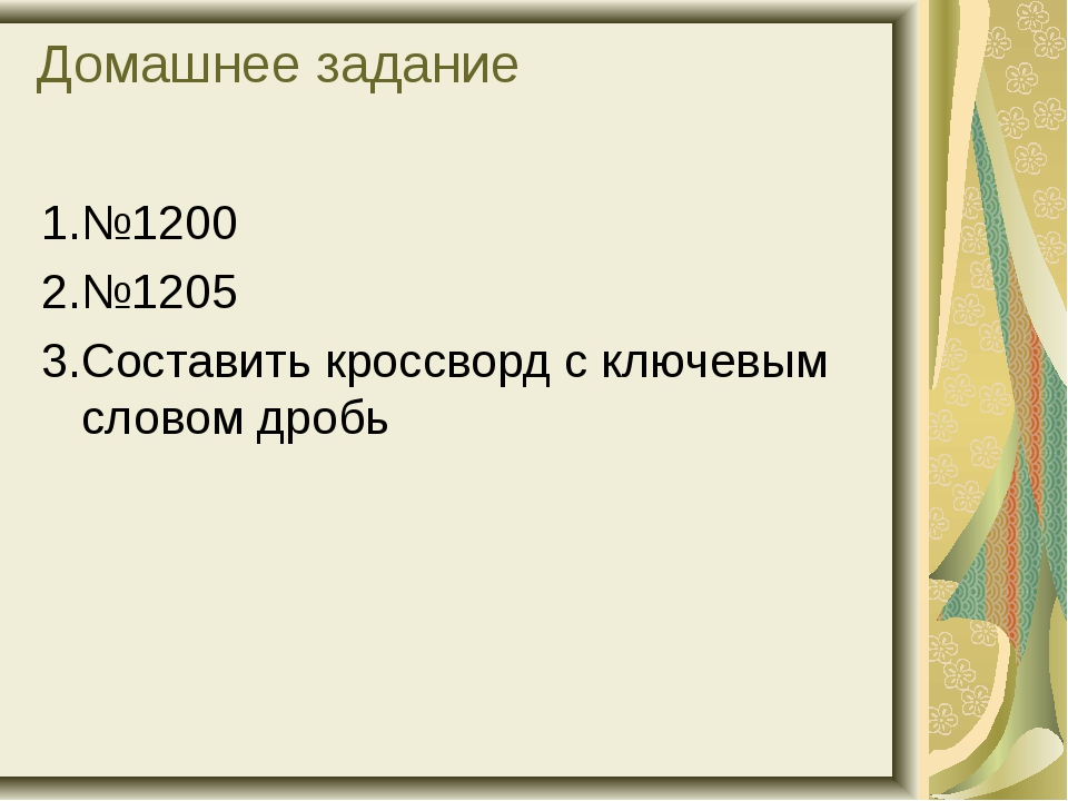 Домашнее задание 1.№1200 2.№1205 3.Составить кроссворд с ключевым словом дробь