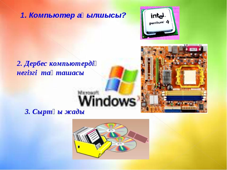 1. Компьютер ақылшысы? 3. Сыртқы жады 2. Дербес компьютердің негізгі тақташасы