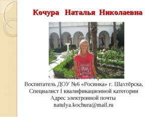 Кочура Наталья Николаевна 06.12.1979 г.р. Воспитатель ДОУ №6 «Росинка» г. Ша