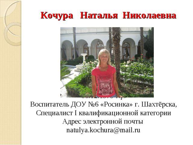 Кочура Наталья Николаевна 06.12.1979 г.р. Воспитатель ДОУ №6 «Росинка» г. Ша...
