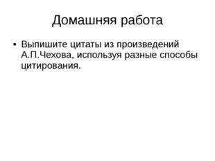 Домашняя работа Выпишите цитаты из произведений А.П.Чехова, используя разные