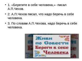 1. «Берегите в себе человека,»- писал А.П.Чехов. 2. А.П.Чехов писал, что надо