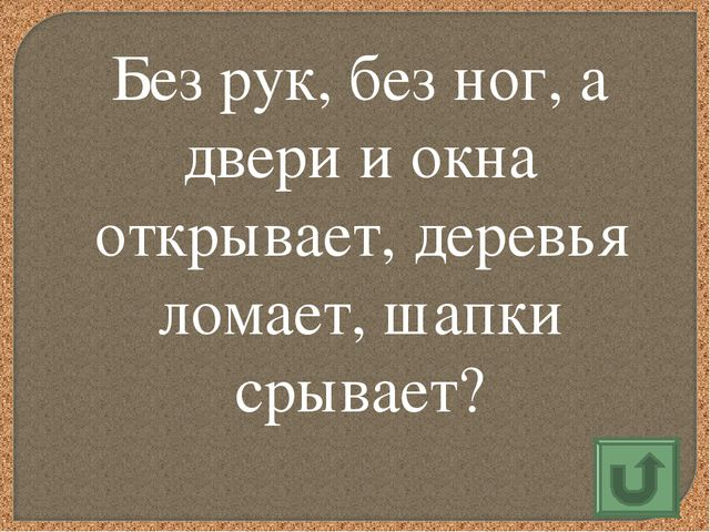 Без рук, без ног, а двери и окна открывает, деревья ломает,шапки срывает?