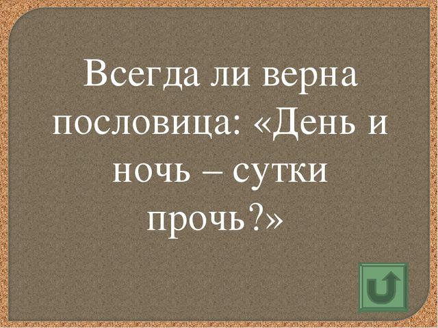 Всегда ли верна пословица: «День и ночь – сутки прочь?»