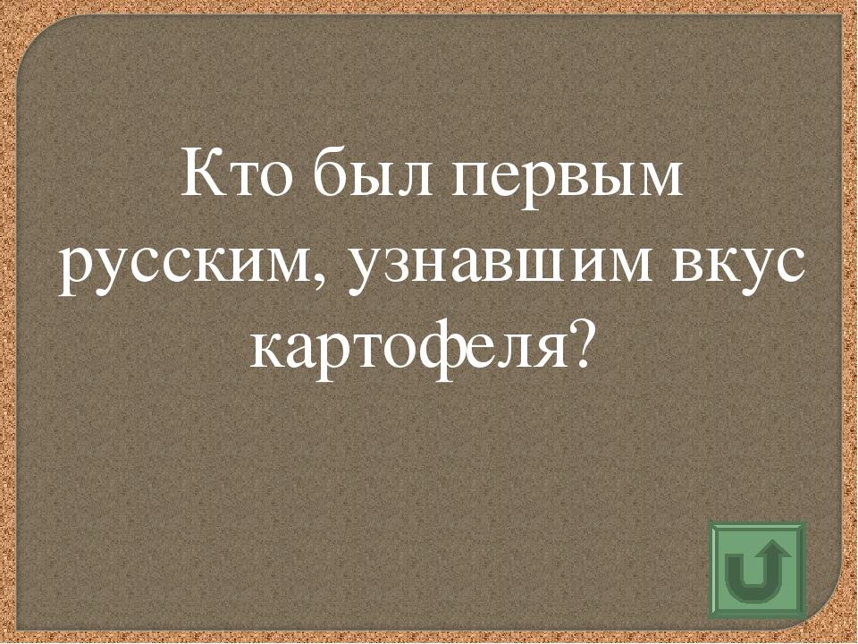 Кто был первым русским, узнавшим вкус картофеля?