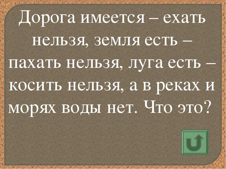 Дорога имеется – ехать нельзя, земля есть – пахать нельзя, луга есть – косить...
