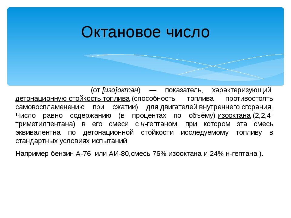 Окта́новое число́(от[изо]октан) — показатель, характеризующийдетонационную...