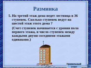 Разминка 5. На третий этаж дома ведет лестница в 36 ступенек. Сколько ступене