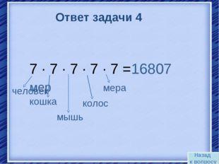 Назад к вопросу Ответ задачи 4 7 · 7 · 7 · 7 · 7 =16807 мер кошка человек мыш