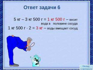 Назад к вопросу Ответ задачи 6 5 кг – 3 кг 500 г = 1 кг 500 г – весит вода в