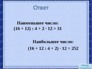 Ответ Наибольшее число: (16 + 12 : 4 + 2) · 12 = 252 Наименьшее число: (16 +