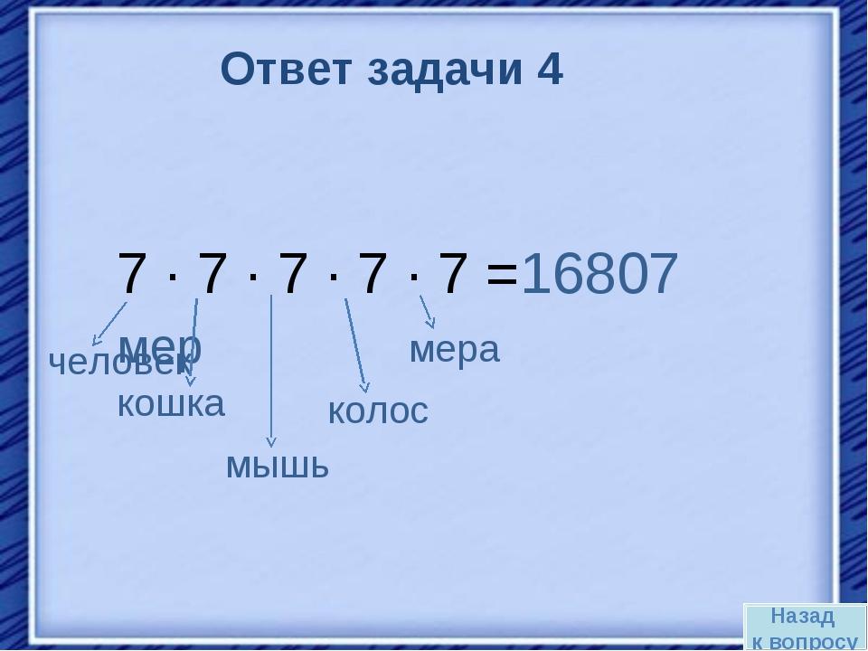 Назад к вопросу Ответ задачи 4 7 · 7 · 7 · 7 · 7 =16807 мер кошка человек мыш...