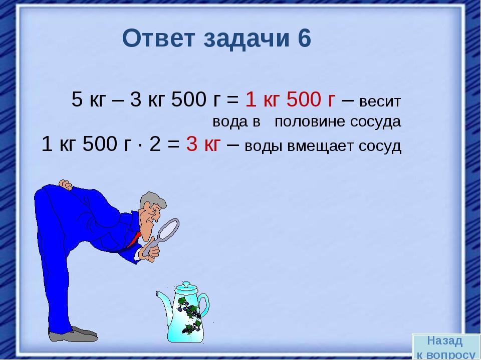 Назад к вопросу Ответ задачи 6 5 кг – 3 кг 500 г = 1 кг 500 г – весит вода в...